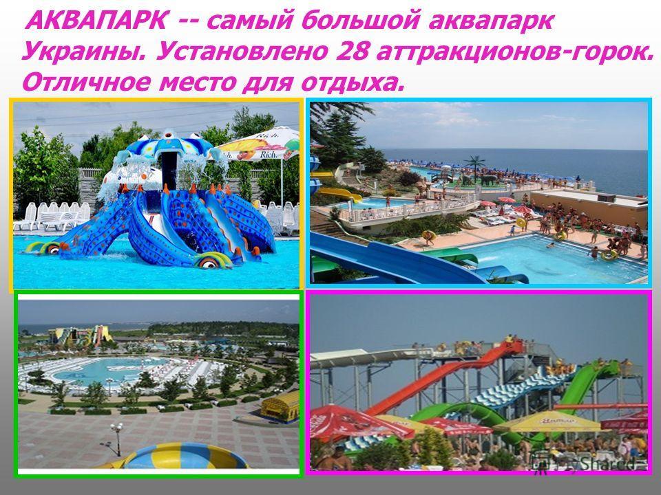 АКВАПАРК -- самый большой аквапарк Украины. Установлено 28 аттракционов-горок. Отличное место для отдыха.
