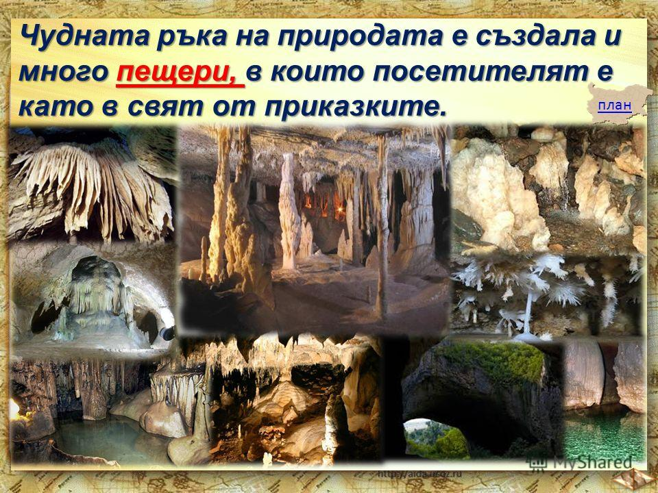 Чудната ръка на природата е създала и много пещери, в които посетителят е като в свят от приказките. план