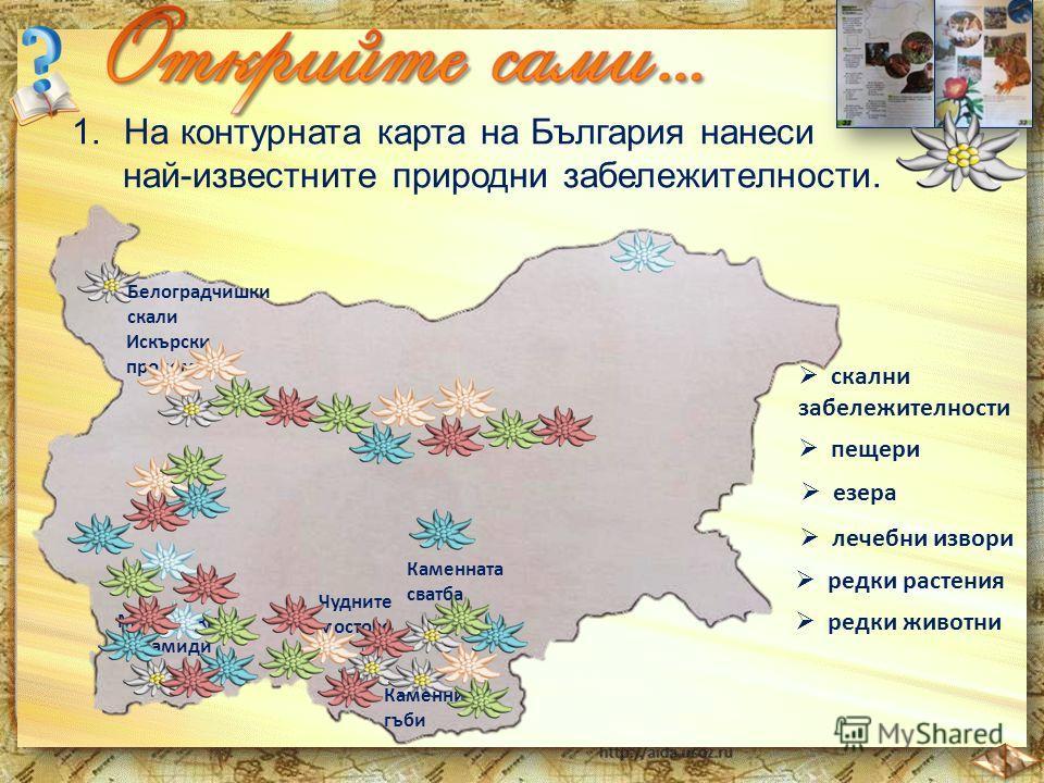 1.На контурната карта на България нанеси най-известните природни забележителности. скални забележителности Искърски пролом Белоградчишки скали Чудните мостове Мелнишките пирамиди Каменната сватба Каменните гъби пещери езера лечебни извори редки расте