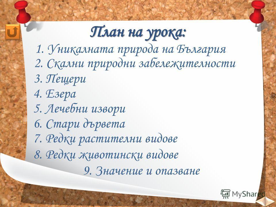 1. Уникалната природа на България 2. Скални природни забележителности 5. Лечебни извори 3. Пещери 4. Езера 6. Стари дървета 7. Редки растителни видове 8. Редки животински видове 9. Значение и опазване