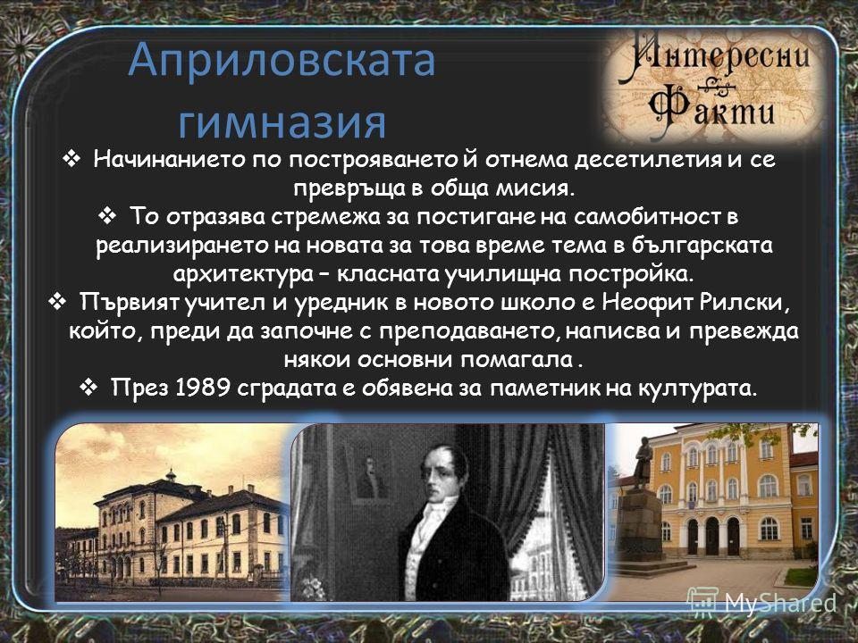 Васил Априлов - (1789 – 1847) Родолюбец и просветен деец. Роден в Габрово, учил в Русия, замогнал се от търговия в Одеса. Подпомага откриването на български училища, проучва българската история и език. Един от инициаторите за създаването на Габровско