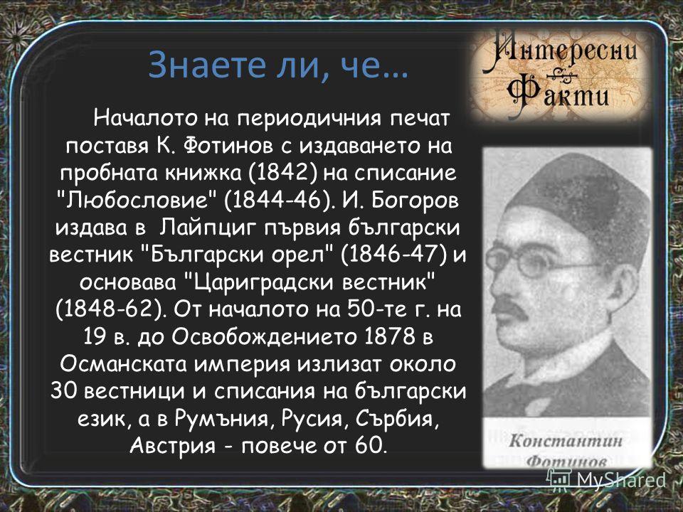 Вестници Първият български вестник е Български орел, издаван от Иван Богоров от 1846 година в германския град Лайпциг. Останалите издания от периода на Възраждането също се публикуват извън България, най-вече в Цариград и Румъния, където има значител