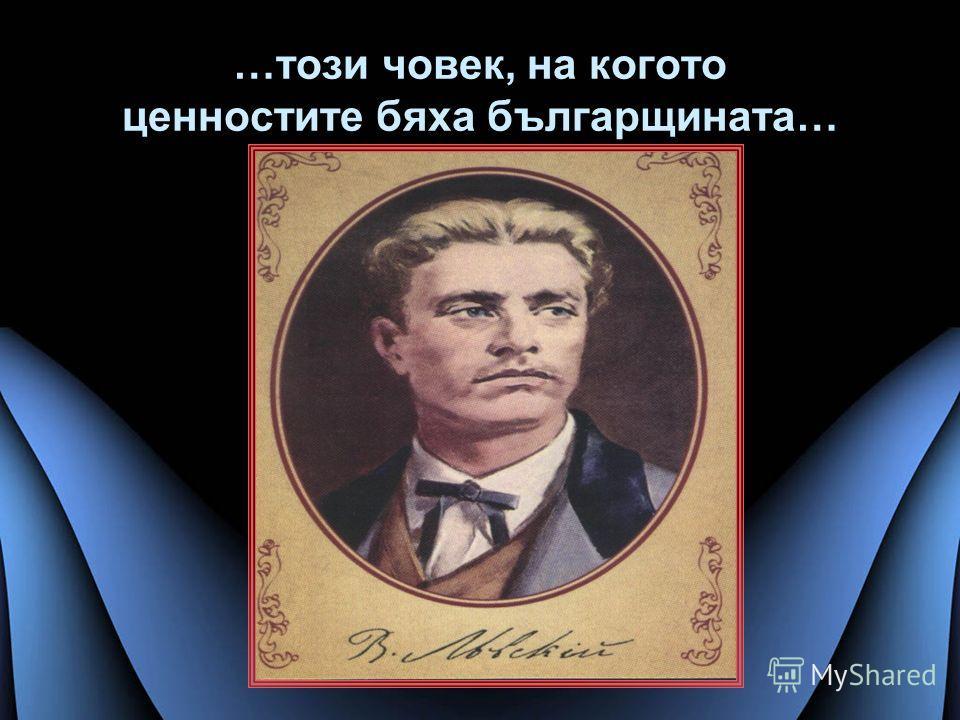 …този човек, на когото ценностите бяха българщината…