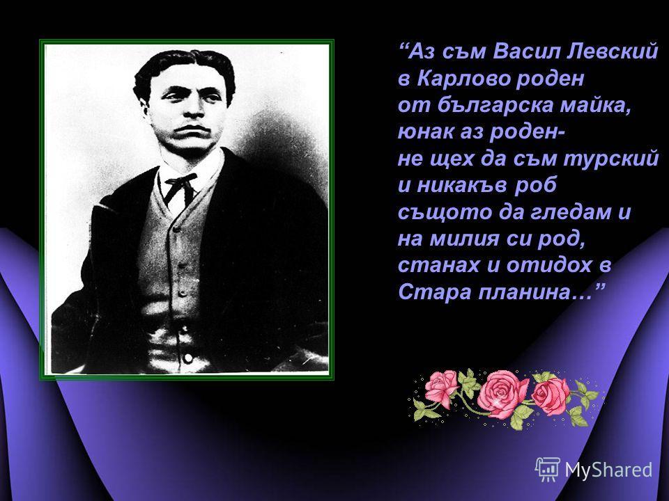 Аз съм Васил Левский в Карлово роден от българска майка, юнак аз роден- не щех да съм турский и никакъв роб същото да гледам и на милия си род, станах и отидох в Стара планина…