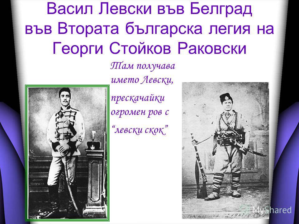 Васил Левски във Белград във Втората българска легия на Георги Стойков Раковски Там получава името Левски, прескачайки огромен ров с левски скок
