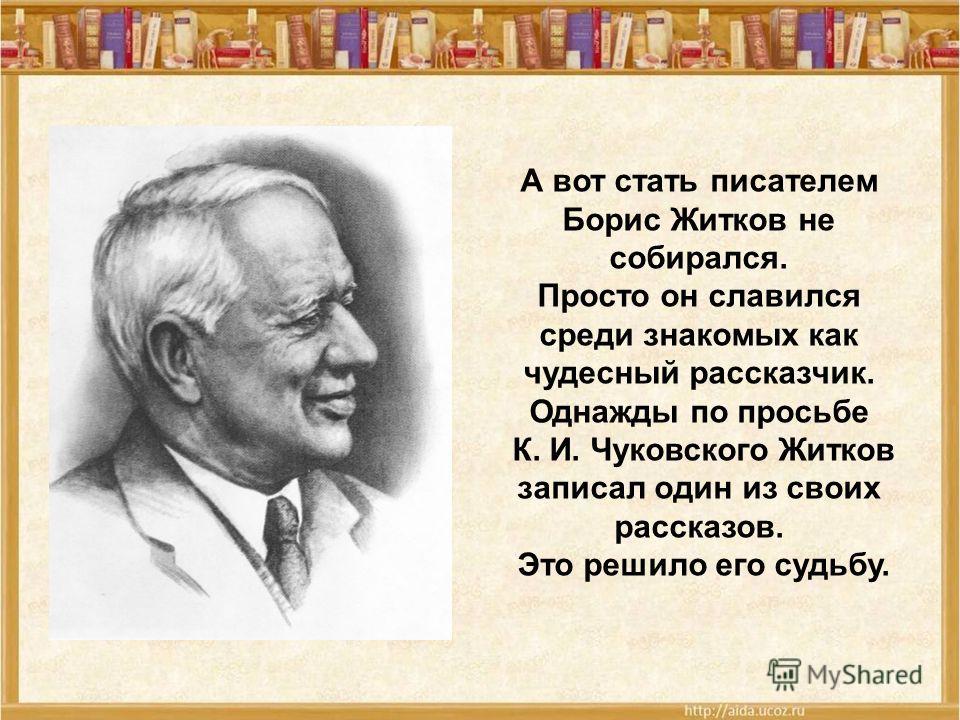 А вот стать писателем Борис Житков не собирался. Просто он славился среди знакомых как чудесный рассказчик. Однажды по просьбе К. И. Чуковского Житков записал один из своих рассказов. Это решило его судьбу.