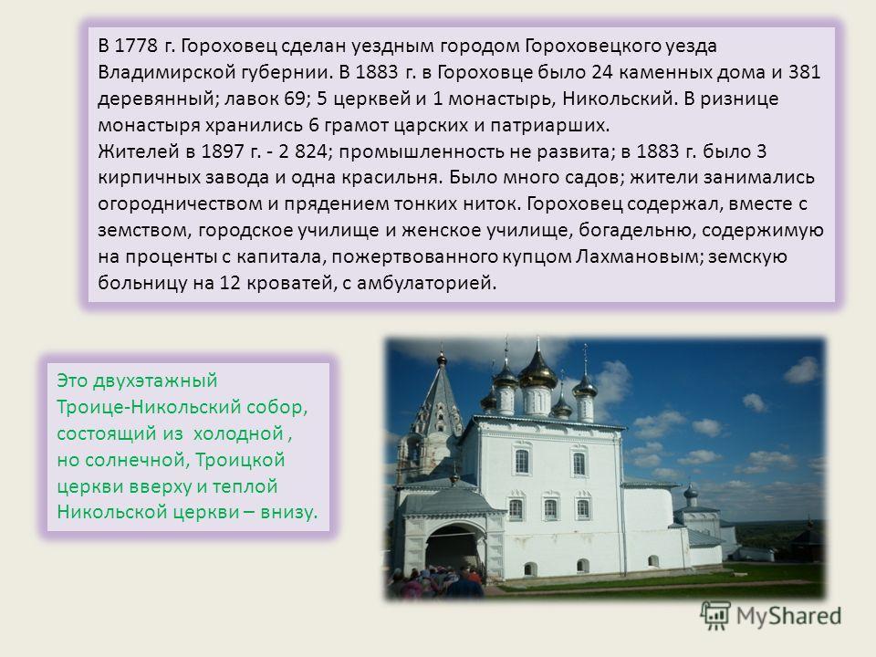 Город известен с 1158 г. Земли вокруг Гороховца уже в XI веке были заселены славянами. Первоначальное ядро города составлял детинец, расположенный на Никольской горе. Высота его земляных валов, сооружённых в XII веке, достигала пяти метров. В 1239 г.