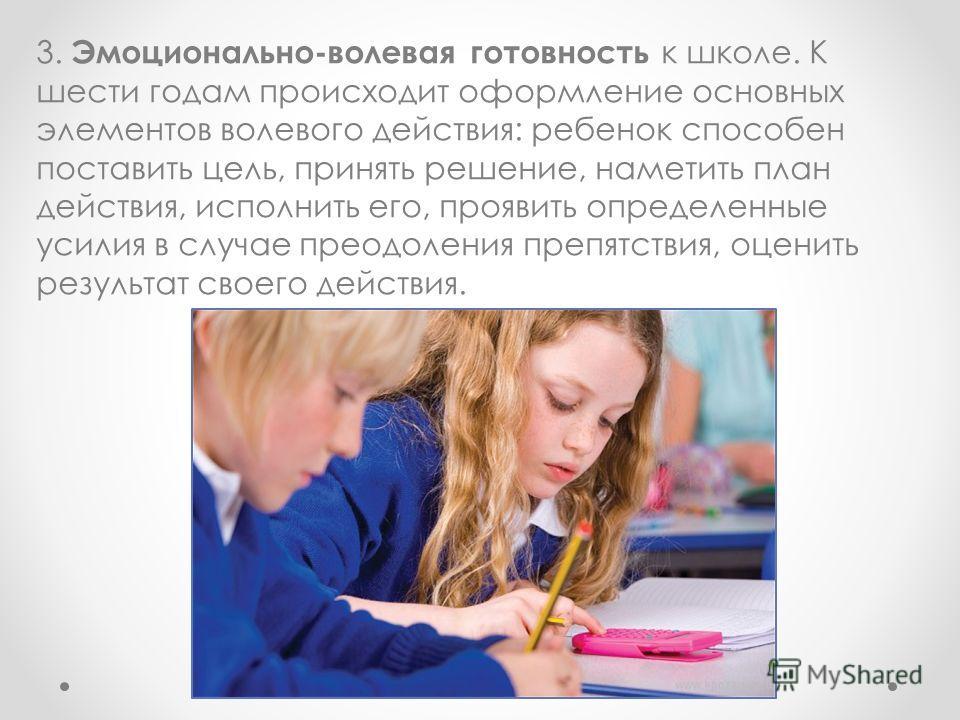 3. Эмоционально-волевая готовность к школе. К шести годам происходит оформление основных элементов волевого действия: ребенок способен поставить цель, принять решение, наметить план действия, исполнить его, проявить определенные усилия в случае преод