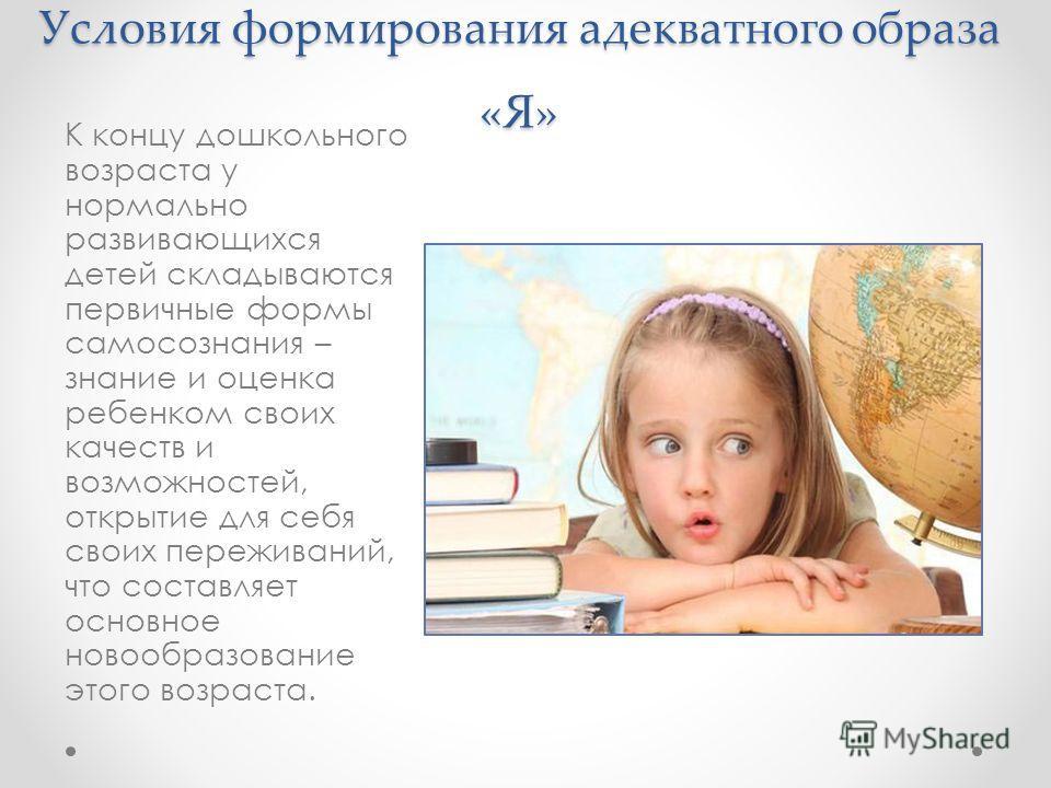 Условия формирования адекватного образа «Я» К концу дошкольного возраста у нормально развивающихся детей складываются первичные формы самосознания – знание и оценка ребенком своих качеств и возможностей, открытие для себя своих переживаний, что соста