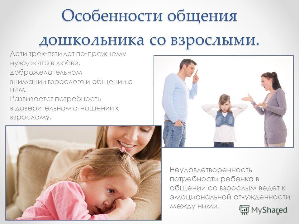 Особенности общения дошкольника со взрослыми. Дети трех-пяти лет по-прежнему нуждаются в любви, доброжелательном внимании взрослого и общении с ним. Развивается потребность в доверительном отношении к взрослому. Неудовлетворенность потребности ребенк