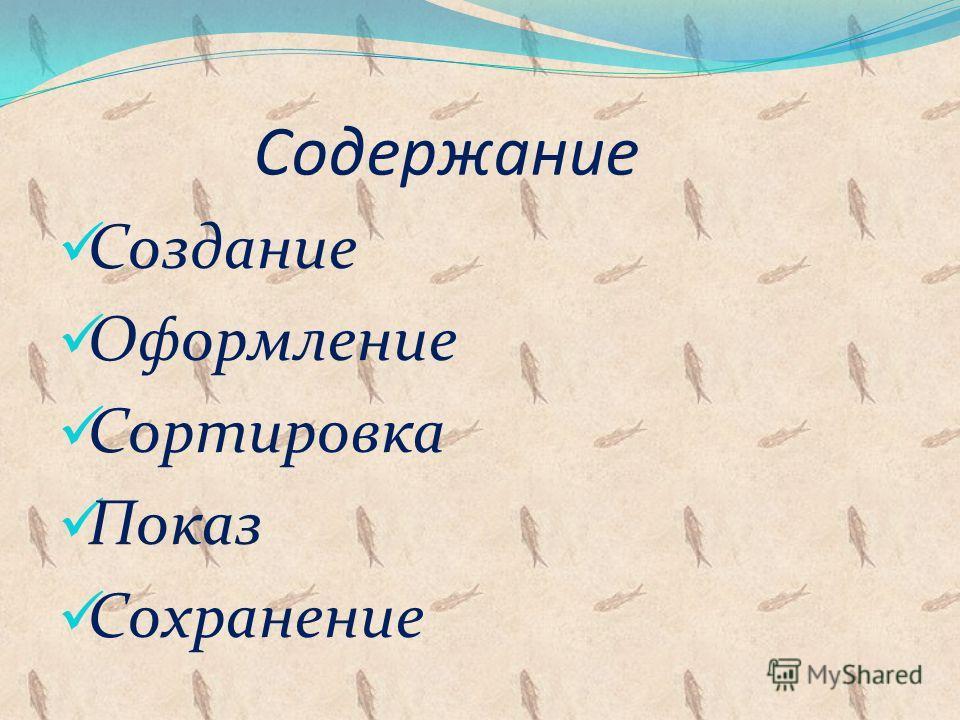 Содержание Создание Оформление Сортировка Показ Сохранение