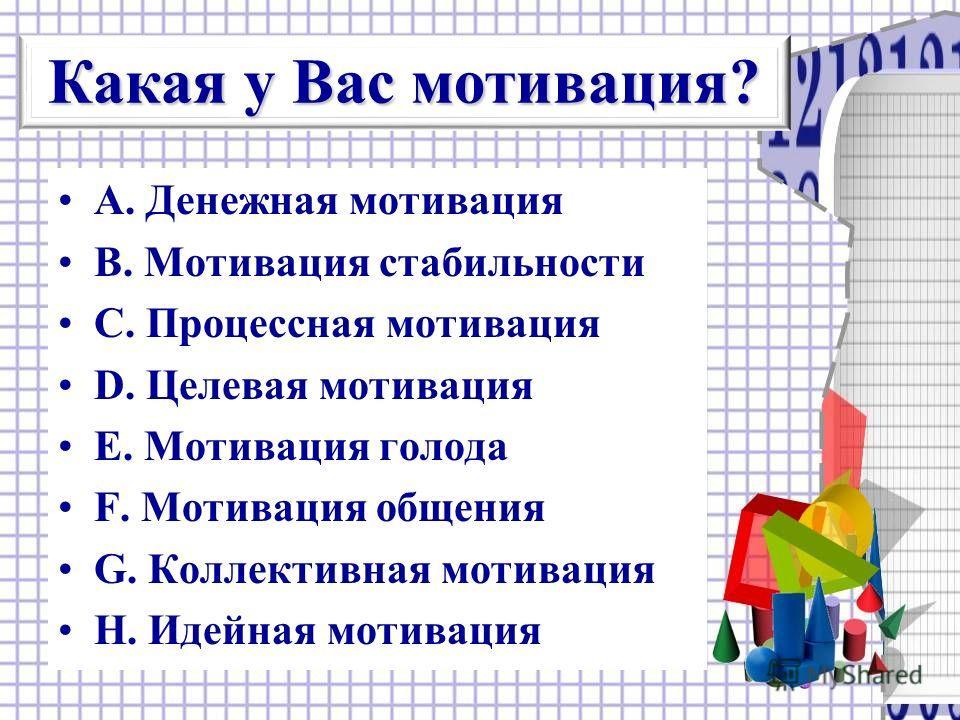 А. Денежная мотивация В. Мотивация стабильности С. Процессная мотивация D. Целевая мотивация Е. Мотивация голода F. Мотивация общения G. Коллективная мотивация Н. Идейная мотивация Какая у Вас мотивация?