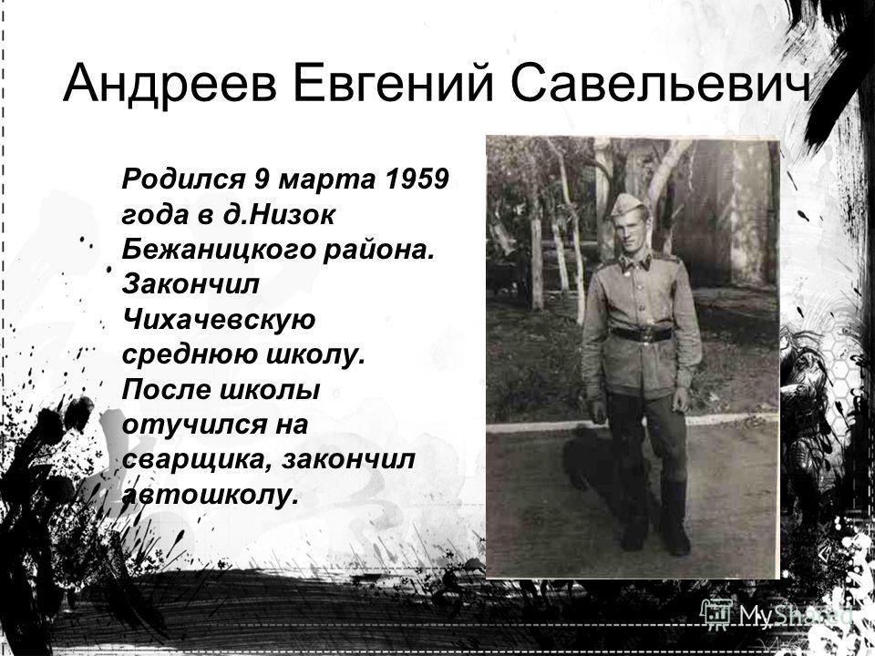 Родился 9 марта 1959 года в д.Низок Бежаницкого района. Закончил Чихачевскую среднюю школу. После школы отучился на сварщика, закончил автошколу. Андреев Евгений Савельевич
