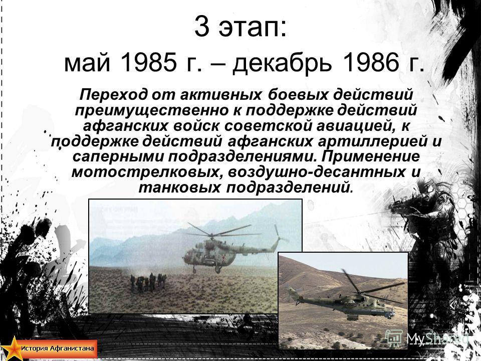 3 этап: май 1985 г. – декабрь 1986 г. Переход от активных боевых действий преимущественно к поддержке действий афганских войск советской авиацией, к поддержке действий афганских артиллерией и саперными подразделениями. Применение мотострелковых, возд