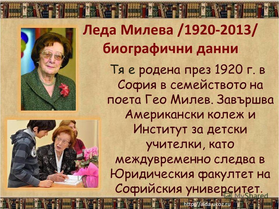 Леда Милева биографични данни Леда Гео Милева е българска писателка, преводач, детска учителка, деятел на културата, общественик, дипломат. Тя е автор на стихове и пиеси за деца и на преводи от английски, руски и френски. 03.03.20142