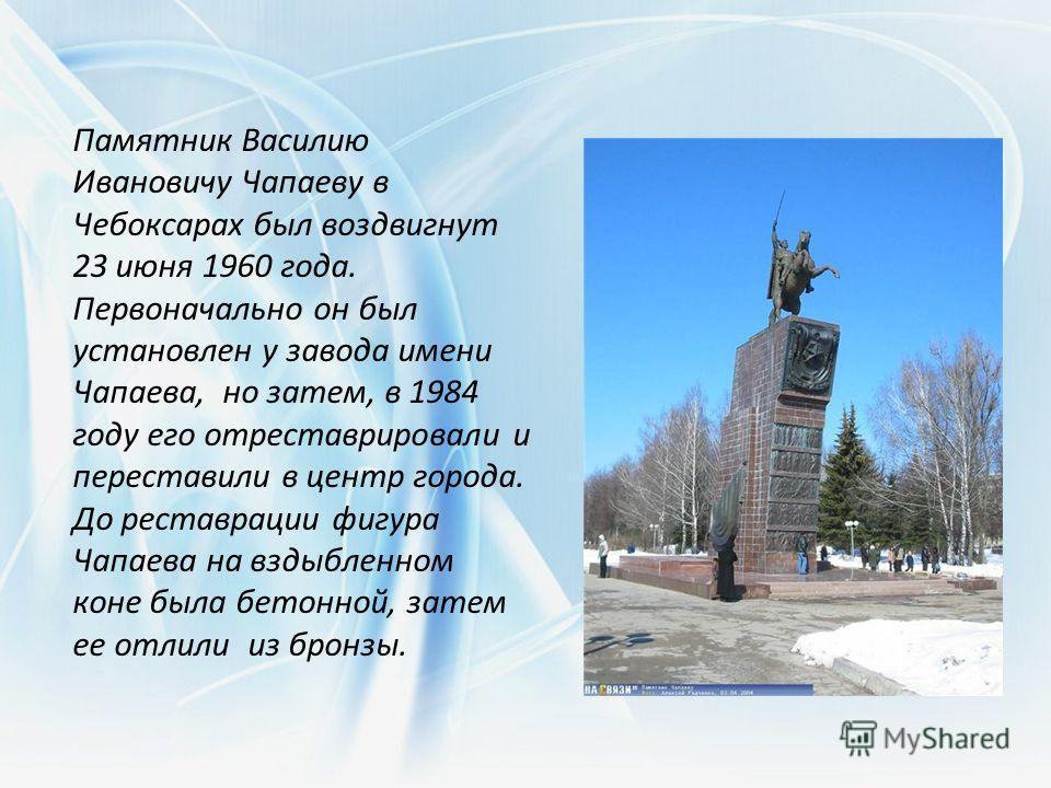 Памятник Василию Ивановичу Чапаеву в Чебоксарах был воздвигнут 23 июня 1960 года. Первоначально он был установлен у завода имени Чапаева, но затем, в 1984 году его отреставрировали и переставили в центр города. До реставрации фигура Чапаева на вздыбл