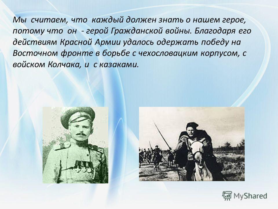 Мы считаем, что каждый должен знать о нашем герое, потому что он - герой Гражданской войны. Благодаря его действиям Красной Армии удалось одержать победу на Восточном фронте в борьбе с чехословацким корпусом, с войском Колчака, и с казаками.