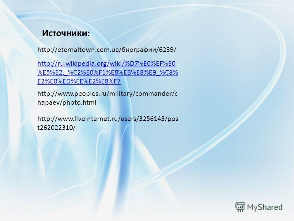 http://eternaltown.com.ua/биографии/6239/ http://ru.wikipedia.org/wiki/%D7%E0%EF%E0 %E5%E2,_%C2%E0%F1%E8%EB%E8%E9_%C8% E2%E0%ED%EE%E2%E8%F7 http://www.peoples.ru/military/commander/c hapaev/photo.html http://www.liveinternet.ru/users/3256143/pos t262