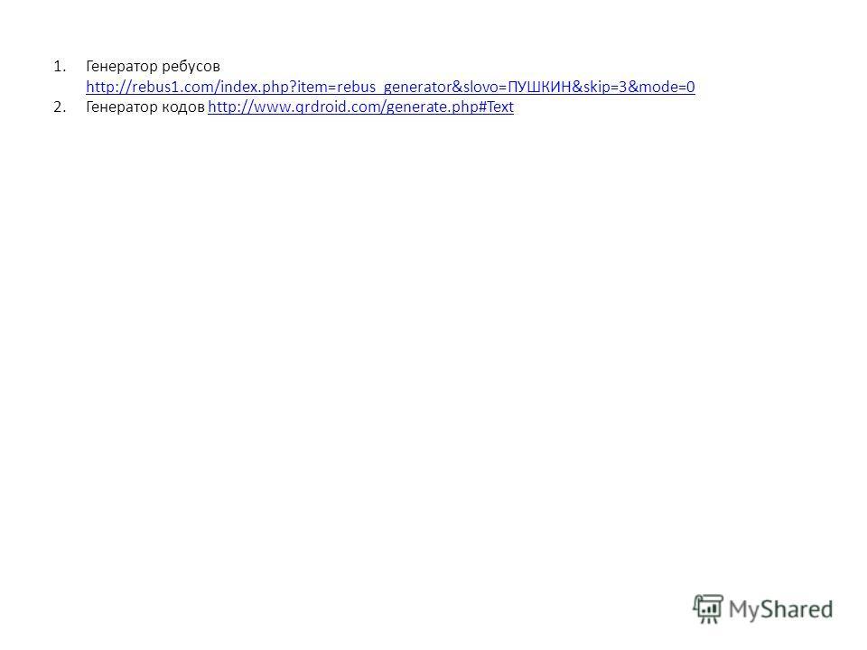 1.Генератор ребусов http://rebus1.com/index.php?item=rebus_generator&slovo=ПУШКИН&skip=3&mode=0 http://rebus1.com/index.php?item=rebus_generator&slovo=ПУШКИН&skip=3&mode=0 2.Генератор кодов http://www.qrdroid.com/generate.php#Texthttp://www.qrdroid.c