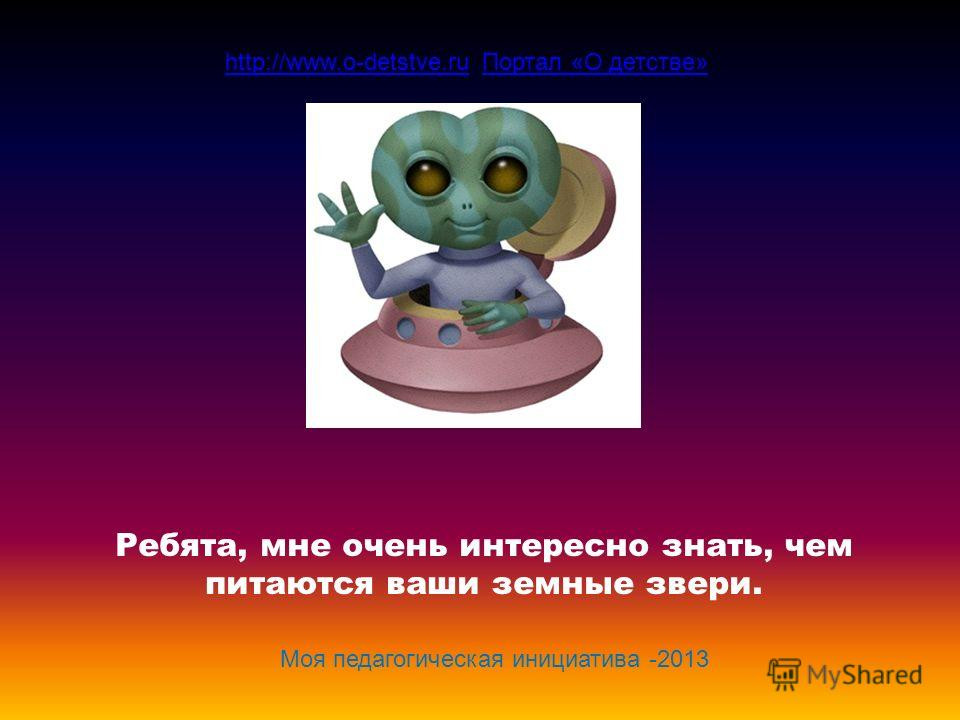 Ребята, мне очень интересно знать, чем питаются ваши земные звери. http://www.o-detstve.ruhttp://www.o-detstve.ru Портал «О детстве»Портал «О детстве» Моя педагогическая инициатива -2013