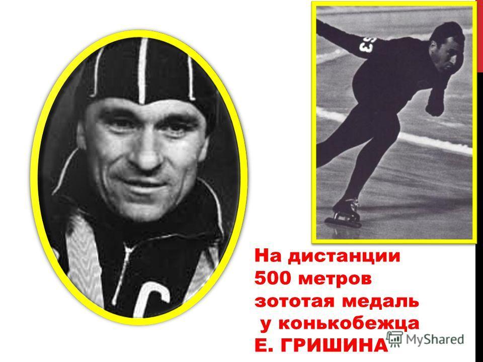 На дистанции 500 метров зототая медаль у конькобежца Е. ГРИШИНА
