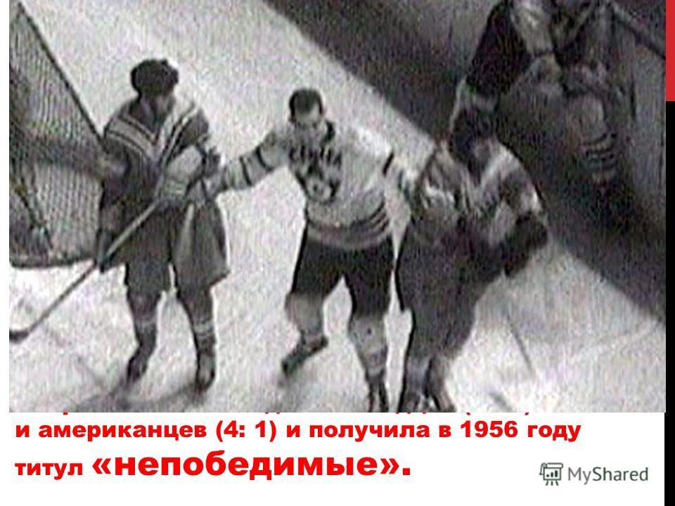 Сборная СССР победила канадцев (1 : 0) и американцев (4: 1) и получила в 1956 году титул «непобедимые».