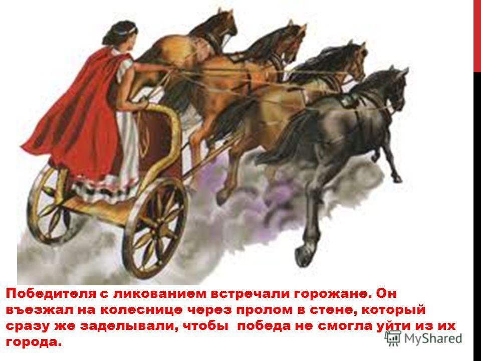 Победителя с ликованием встречали горожане. Он въезжал на колеснице через пролом в стене, который сразу же заделывали, чтобы победа не смогла уйти из их города.