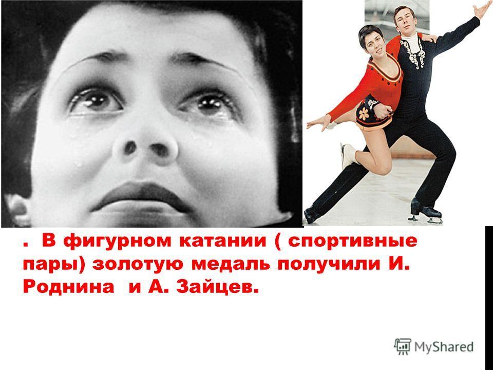 . В фигурном катании ( спортивные пары) золотую медаль получили И. Роднина и А. Зайцев.