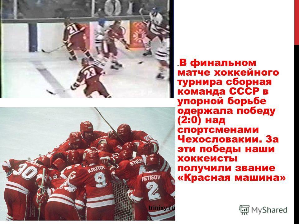 . В финальном матче хоккейного турнира сборная команда СССР в упорной борьбе одержала победу (2:0) над спортсменами Чехословакии. За эти победы наши хоккеисты получили звание «Красная машина»