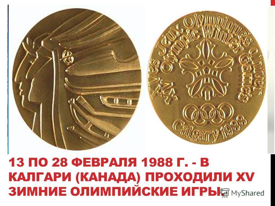 13 ПО 28 ФЕВРАЛЯ 1988 Г. - В КАЛГАРИ (КАНАДА) ПРОХОДИЛИ ХV ЗИМНИЕ ОЛИМПИЙСКИЕ ИГРЫ.