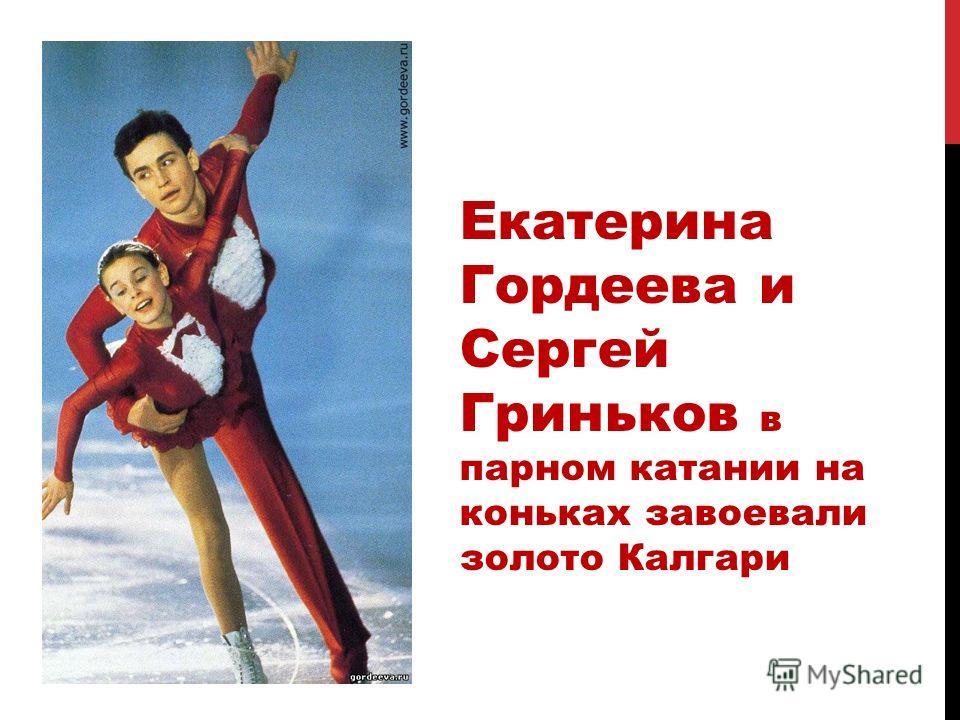 Екатерина Гордеева и Сергей Гриньков в парном катании на коньках завоевали золото Калгари