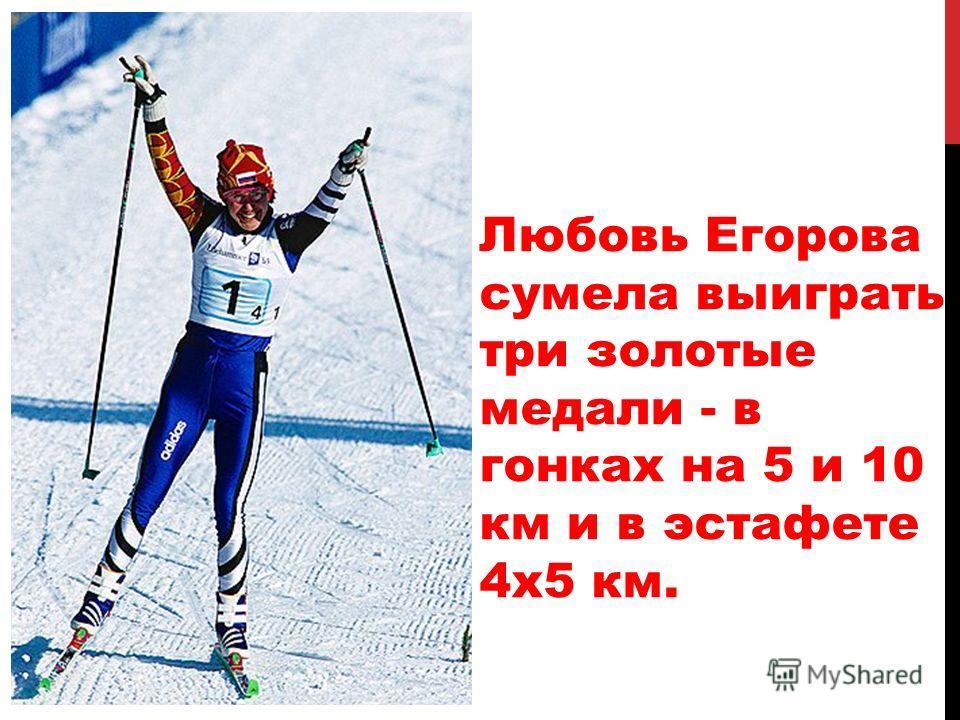 Любовь Егорова сумела выиграть три золотые медали - в гонках на 5 и 10 км и в эстафете 4х5 км.