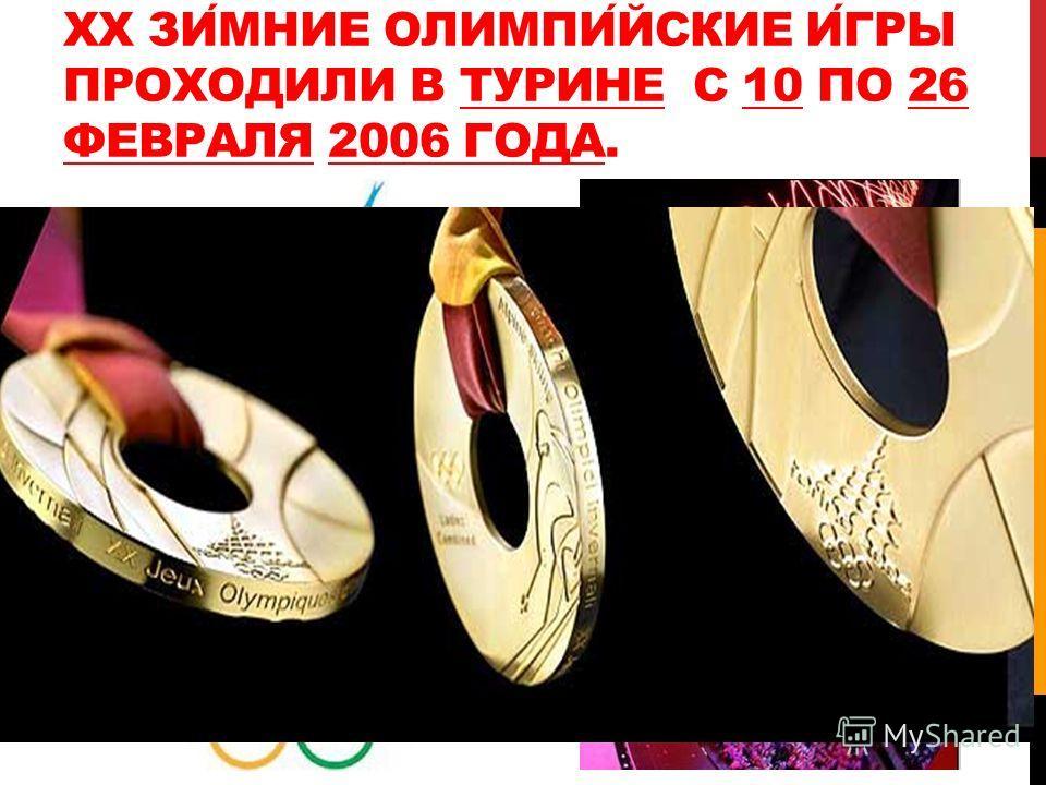XX ЗИМНИЕ ОЛИМПИЙСКИЕ ИГРЫ ПРОХОДИЛИ В ТУРИНЕ С 10 ПО 26 ФЕВРАЛЯ 2006 ГОДА.