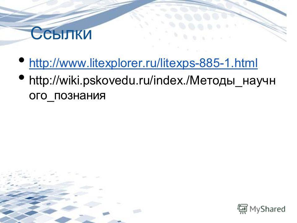 Ссылки http://www.litexplorer.ru/litexps-885-1.html http://wiki.pskovedu.ru/index./Методы_научн ого_познания
