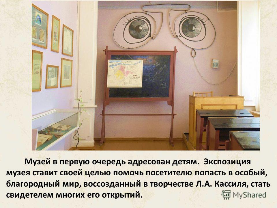 Экспозиция музея разместилась в старинном доме по улице Л. Кассиля, 42 (ранее улица Аткарская). В нём семья Кассилей проживала с 1918 года до середины 50-х годов. Сам Лев Кассиль жил в этом доме с 1918 по 1923 год, до отъезда в Москву по окончании шк