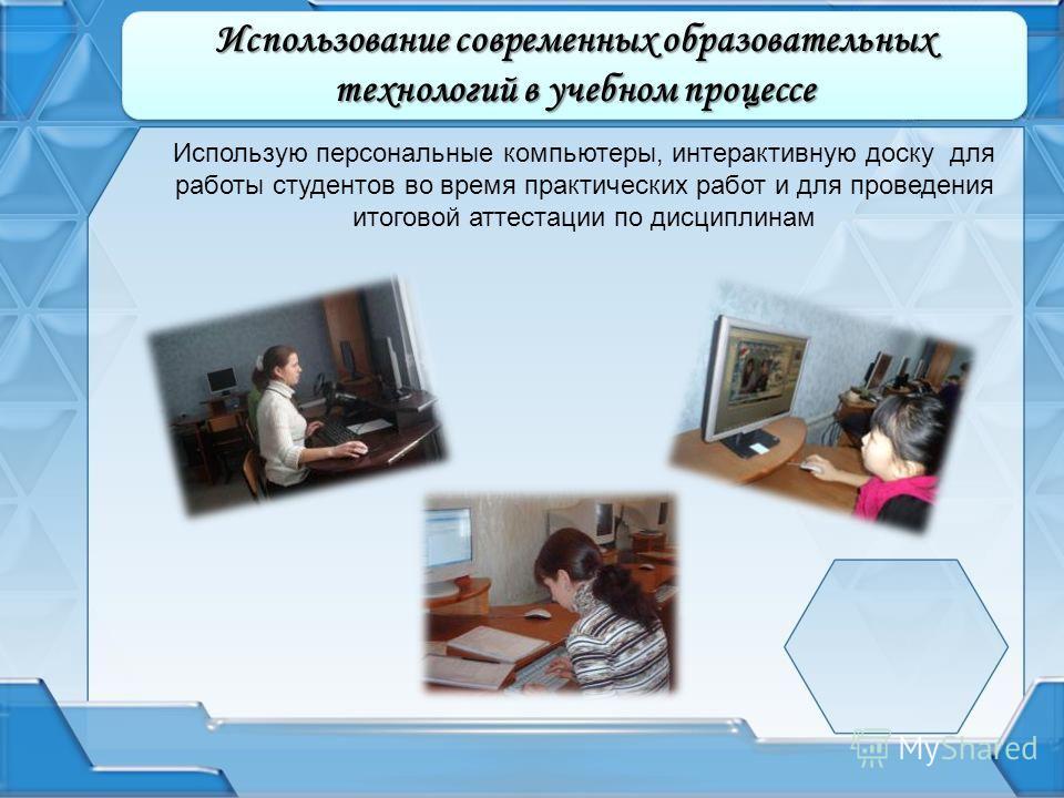 Использую персональные компьютеры, интерактивную доску для работы студентов во время практических работ и для проведения итоговой аттестации по дисциплинам Использование современных образовательных технологий в учебном процессе