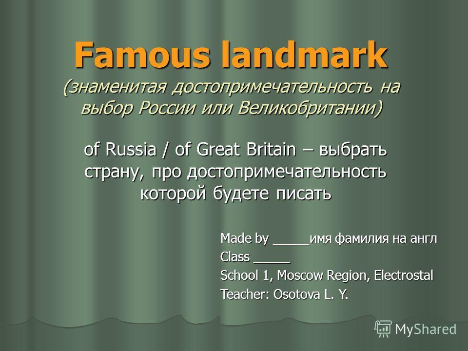 Famous landmark (знаменитая достопримечательность на выбор России или Великобритании) of Russia / of Great Britain – выбрать страну, про достопримечательность которой будете писать Made by _____имя фамилия на англ Class _____ School 1, Moscow Region,