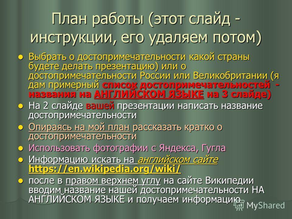 План работы (этот слайд - инструкции, его удаляем потом) Выбрать о достопримечательности какой страны будете делать презентацию) или о достопримечательности России или Великобритании (я дам примерный список достопримечательностей - названия на АНГЛИЙ