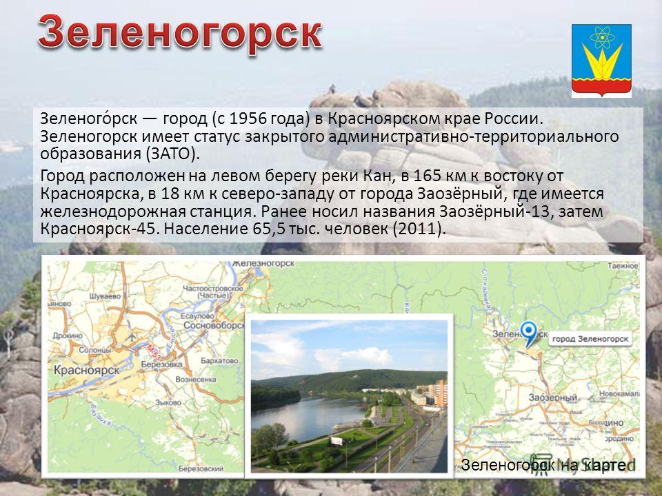 Зеленого́рск город (с 1956 года) в Красноярском крае России. Зеленогорск имеет статус закрытого административно-территориального образования (ЗАТО). Город расположен на левом берегу реки Кан, в 165 км к востоку от Красноярска, в 18 км к северо-западу