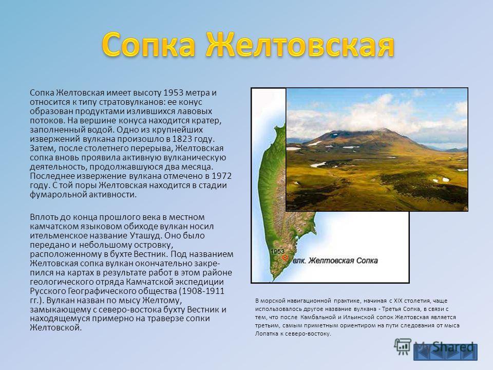 Сопка Желтовская имеет высоту 1953 метра и относится к типу стратовулканов: ее конус образован продуктами излившихся лавовых потоков. На вершине конуса находится кратер, заполненный водой. Одно из крупнейших извержений вулкана произошло в 1823 году.