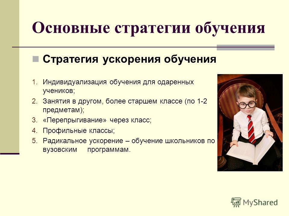 Основные стратегии обучения Стратегия ускорения обучения 1. Индивидуализация обучения для одаренных учеников; 2. Занятия в другом, более старшем классе (по 1-2 предметам); 3. «Перепрыгивание» через класс; 4. Профильные классы; 5. Радикальное ускорени
