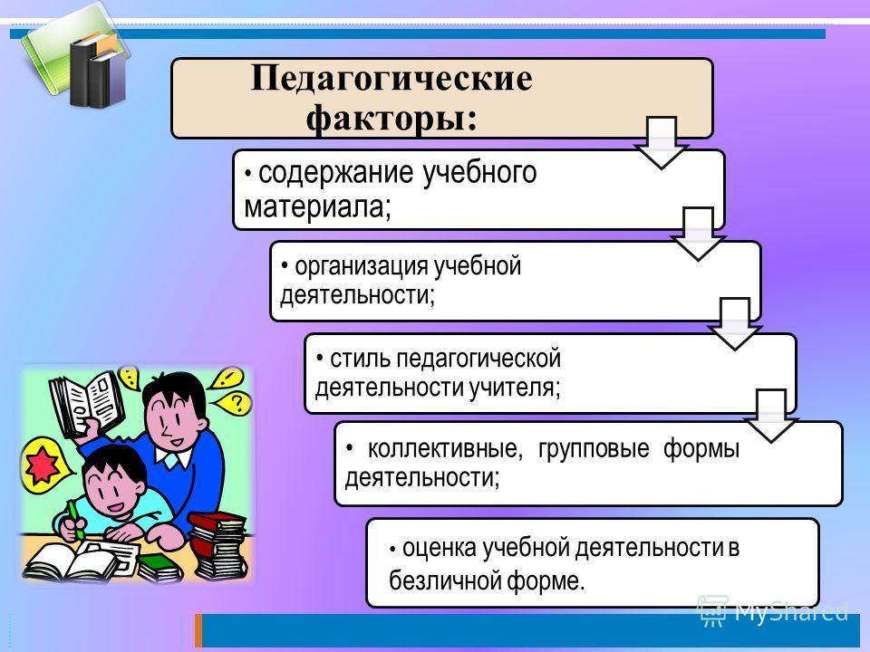 Педагогические факторы: содержание учебного материала; организация учебной деятельности; стиль педагогической деятельности учителя; коллективные, групповые формы деятельности; оценка учебной деятельности в безличной форме.