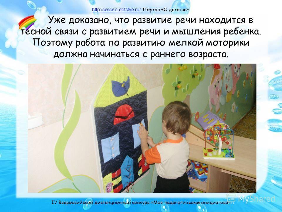 Уже доказано, что развитие речи находится в тесной связи с развитием речи и мышления ребенка. Поэтому работа по развитию мелкой моторики должна начинаться с раннего возраста. http://www.o-detstve.ru/http://www.o-detstve.ru/ Портал «О детстве». IV Все