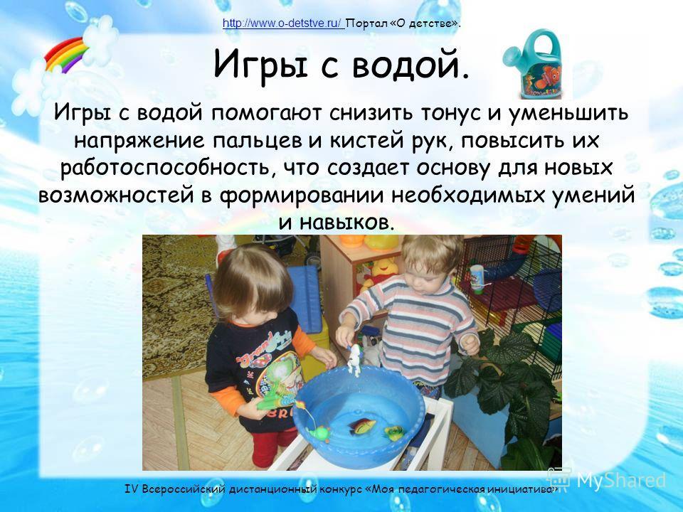 Игры с водой. Игры с водой помогают снизить тонус и уменьшить напряжение пальцев и кистей рук, повысить их работоспособность, что создает основу для новых возможностей в формировании необходимых умений и навыков. http://www.o-detstve.ru/http://www.o-