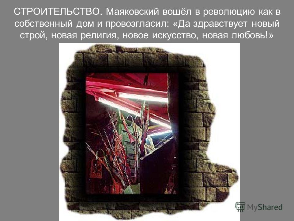 СТРОИТЕЛЬСТВО. Маяковский вошёл в революцию как в собственный дом и провозгласил: «Да здравствует новый строй, новая религия, новое искусство, новая любовь!»