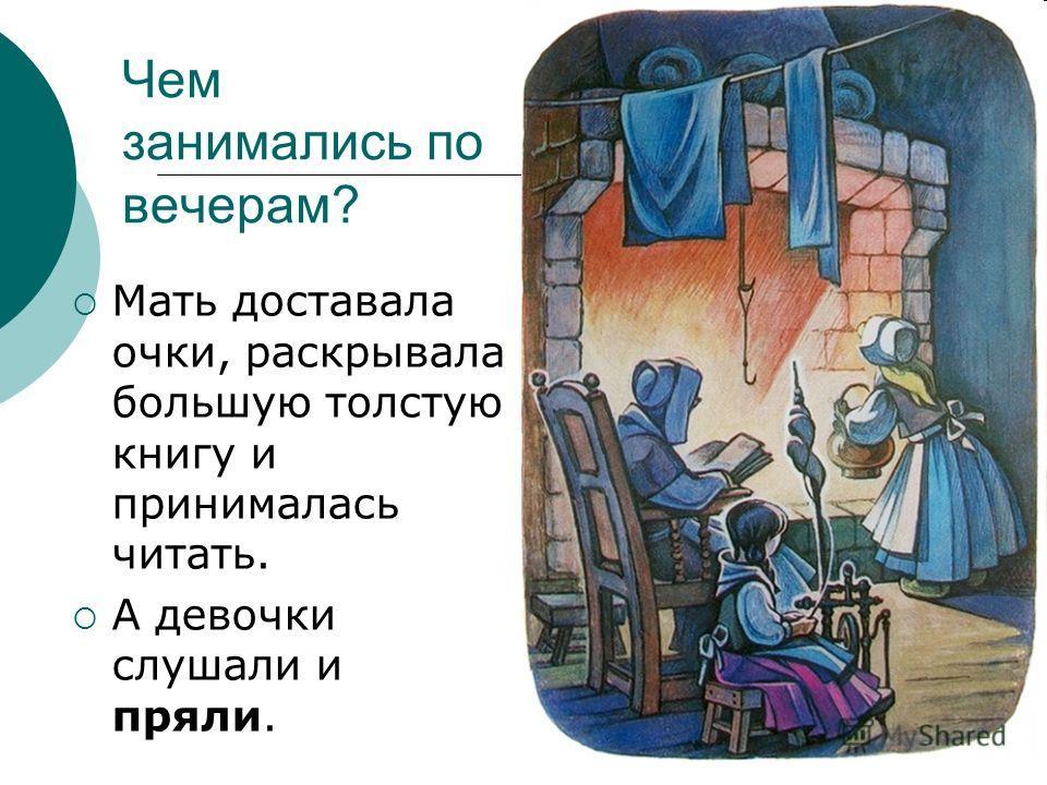Чем занимались по вечерам? Мать доставала очки, раскрывала большую толстую книгу и принималась читать. А девочки слушали и пряли.