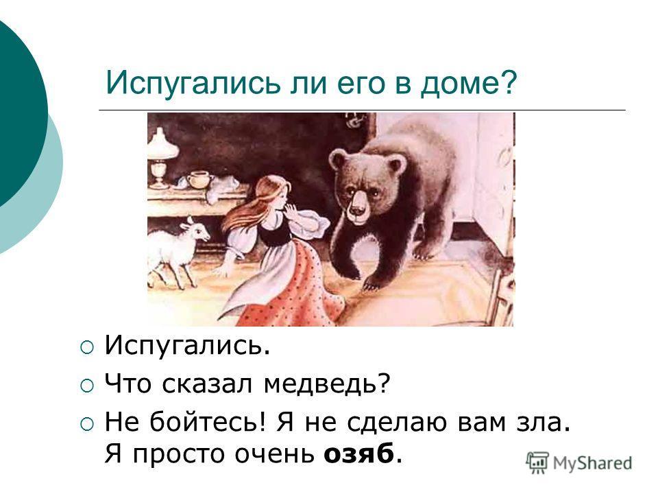 Испугались ли его в доме? Испугались. Что сказал медведь? Не бойтесь! Я не сделаю вам зла. Я просто очень озяб.