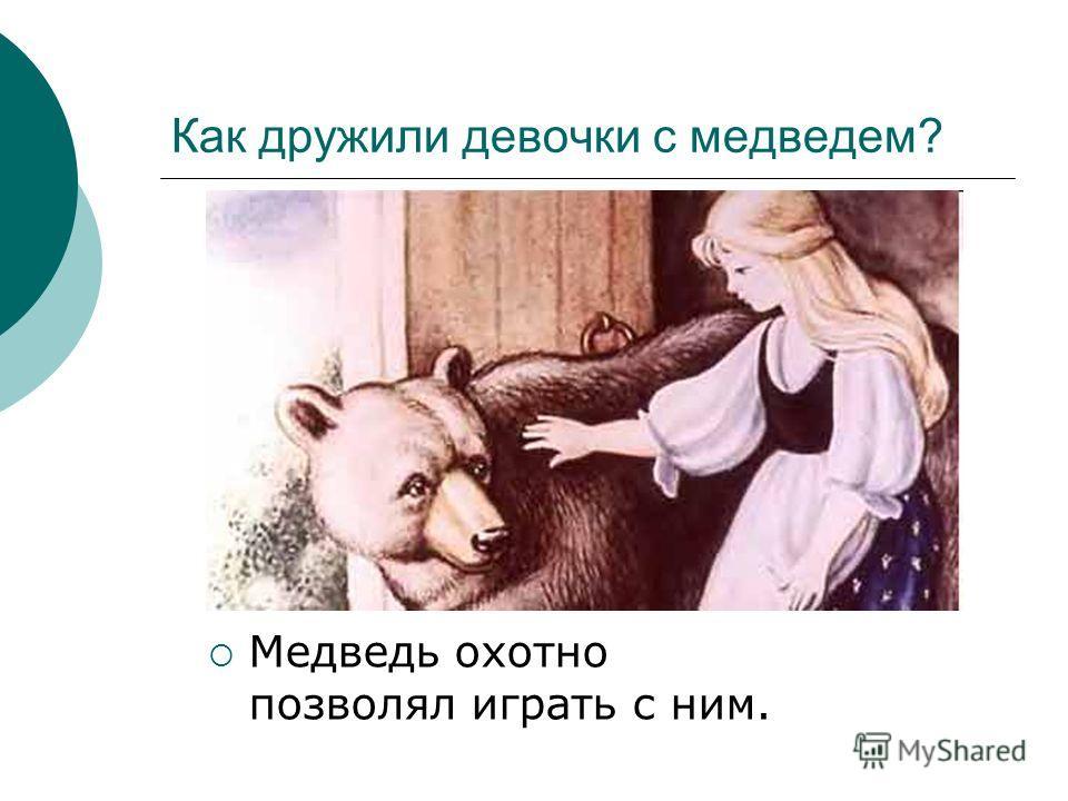Как дружили девочки с медведем? Медведь охотно позволял играть с ним.