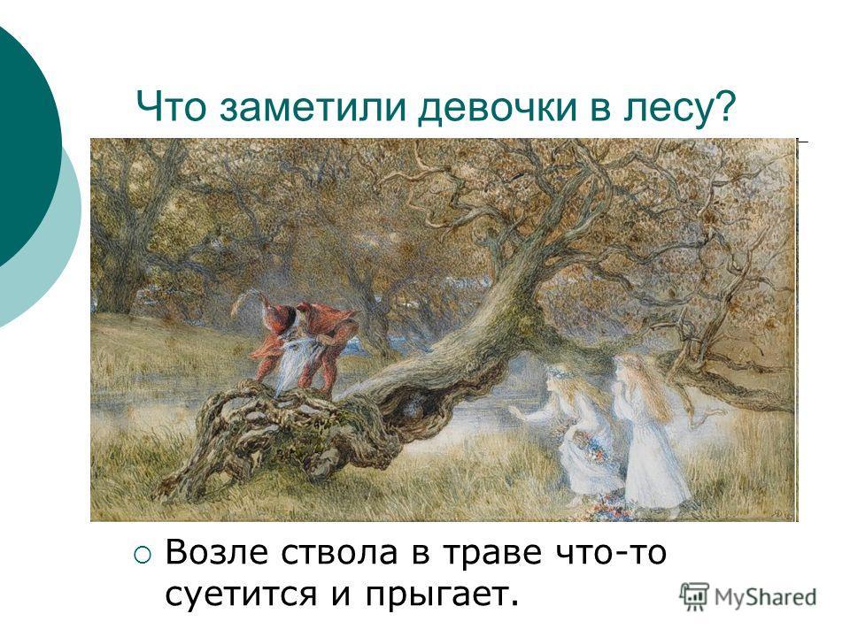 Что заметили девочки в лесу? Возле ствола в траве что-то суетится и прыгает.