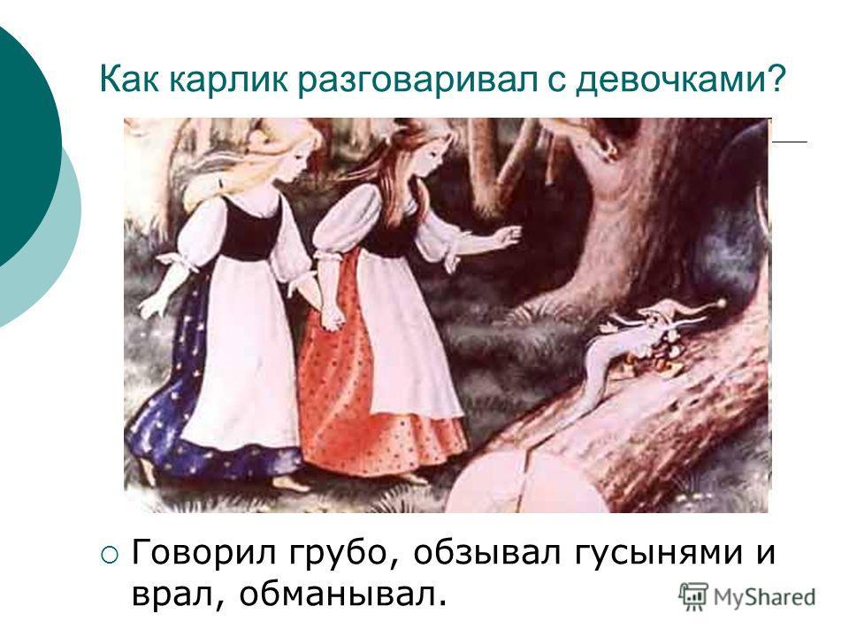 Как карлик разговаривал с девочками? Говорил грубо, обзывал гусынями и врал, обманывал.